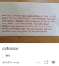 😳: Your car is German. Your vodka is Russian. Your pizza is  Italian. Your kebab is Turkish. Your democracy is Greek.  Your coffee is Brazilian. Your movies are American. Your  tea is Tamil. Your shirt is Indian. Your oil is Saudi  Arabian. Your electronics are Chinese. Your numbers  Arabic, your letters Latin. And you complain that your  neighbor is an immigrant? Pull yourself together.  confirmance:  this  416,405 notes 😳