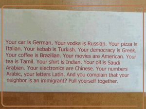 srsfunny:And You Complain About Immigrants?: Your car is German. Your vodka is Russian. Your pizza is  Italian. Your kebab is Turkish. Your democracy is Greek.  Your coffee is Brazilian. Your movies are American. Your  tea is Tamil. Your shirt is Indian. Your oil is Saudi  Arabian. Your electronics are Chinese. Your numbers  Arabic, your letters Latin. And you complain that your  neighbor is an immigrant? Pull yourself together. srsfunny:And You Complain About Immigrants?