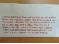 Memes, Movies, and Pizza: Your car is German. Your vodka is Russian. Your pizza is  Italian. Your kebab is Turkish. Your democracy is Greek.  Your coffee is Brazilian. Your movies are American. Your  tea is Tamil. Your shirt is Indian. Your oil is Saudi  Arabian. Your electronics are Chinese. Your numbers  Arabic, your letters Latin. And you complain that your  neighbor is an immigrant? Pull yourself together. do a self check before pointing on others