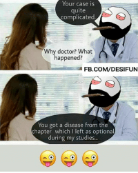 Be Like, Doctor, and Meme: Your case is  quite  complicated  Why doctor? What  happened?  FB.COM/DESIFUN  You got a disease from the  chapter which I left as optional  during my studies...  during my studies.. Twitter: BLB247 Snapchat : BELIKEBRO.COM belikebro sarcasm meme Follow @be.like.bro