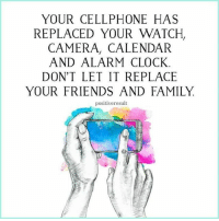 Clock, Family, and Friends: YOUR CELLPHONE HAS  REPLACED YOUR WATCH  CAMERA, CALENDAR  AND ALARM CLOCK  DON'T LET IT REPLACE  YOUR FRIENDS AND FAMILY  positiveresult tag someone Check out all of my prior posts⤵🔝 Positiveresult positive positivequotes positivity life motivation motivational love lovequotes relationship lover hug heart quotes positivequote positivevibes kiss king soulmate girl boy friendship dream adore inspire inspiration couplegoals partner women man