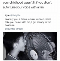Funny, Lit, and Money: your childhood wasn't lit it you didn't  auto tune your voice with a fan  Kyle @ltsKyllle  Ima buy you a drank, oouuu weeeee, imma  take you home with me, I got money in the  baaannlk  Show this thread Factss💯💯 💯 👉🏽(via:dvmnjavi-Twitter)