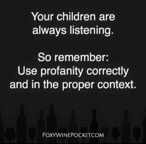 Important.  (via Foxy Wine Pocket): Your children are  always listening  So remember:  Use profanity correctly  and in the proper context  FOXYWINEPOCKET.COM Important.  (via Foxy Wine Pocket)