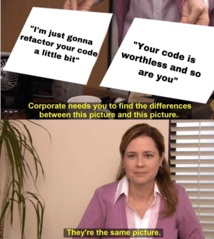 "Corporate, Code, and Picture: ""Your code is  ""I'm just gonna  refactor your code  worthless and so  a little bit""  are you""  Corporate needs you to find the differences  between this picture and this picture  They're the same picture Finally someone said it"