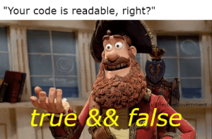 "True, Code, and Who: ""Your code is readable, right?""  u/EffectveGovernment  true && false Who needs readability when you have functionality?"