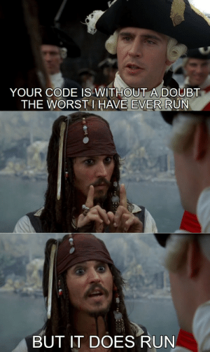 I remade this one…. think it's funnier this way.: YOUR CODE IS WITHOUTA DOUBT  THE WORST I HAVE EVER RUN  BUT IT DOES RUN I remade this one…. think it's funnier this way.