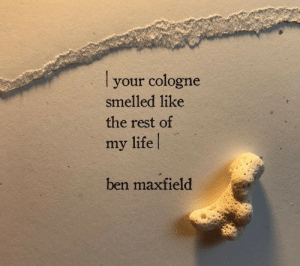 cologne: your cologne  smelled like  the rest of  my life  ben maxfield