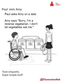 Sorry, Date, and Dice: Your  comfort  Paul sees Amy  Paul asks Amy on a date  Amy says Sorry, l'm a  reverse vegetarian. I don't  Train etiquette.  Super simple stuff.  QueenslandRail <p>Paul pide salir a Amy.</p><p>Amy dice que no porque es una vegetariana inversa y no deja que los vegetales se la coman.</p>