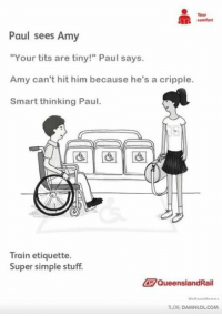"""Lol, Meme, and Memes: Your  comfort  Paul sees Amy  """"Your tits are tiny!"""" Paul says.  Amy can't hit him because he's a cripple.  Smart thinking Paul.  Train etiquette.  Super simple stuff.  QueenslandRail  We Know Meme  TLDR, DAMNLOLCOM Damn! LOL: Need an extra shot of your daily dose? http://bit.ly/DailyDose125"""