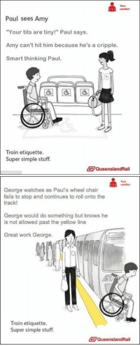 """God, Target, and Tits: Your  comfort  Paul sees Amy  """"Your tits are tiny!"""" Paul says.  Amy can't hit him because he's a cripple.  Smart thinking Paul  Train etiquette.  Super simple stuff.  QueenslandRail   comfort  George watches as Paul's wheel chair  fails to stop and continues to roll onto the  rack!  George would do something but knows he  is not allowed past the yellow line  Great work George.  Train etiquette.  Super simple stuff  QueenslandRail erollablunt3000:  kelseyfitzherbert:  eyefuckingcandy:  damnthatswhatshesaid:  It's called Karma, Paul.  I needed this laugh.  god, aussies rule. xD  """"Great work George."""""""