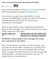 Anaconda, Reddit, and Work: Your comment has been awarded with Gold!  reddit 15h  An anonymous redditor liked your comment so much  that they awarded it, giving you Reddit Gold  As a reward, you get some special flair on your  comment. Additionally, you get one week of Premium  membership and 100 Coins to improve your  experience! Very dapper  Want to say thanks to your mysterious benefactor?  Reply to this message. You will find out their username  if they choose to reply back  Random Reddit user  Anonymously sent him Reddit gold  because of an awesome comment  Now  WARNING: Responding to this message will reveal  your username to the gildee  Hev. Just wanted to say thank you for the gold. I ust  sat down for dinner after crashing my car partly from  being so tired with work, which topped off a horrible  week. You gave me my first gold and made my day that  little bit better - so thank you whoever you are. I'II  repay the favour to someone)