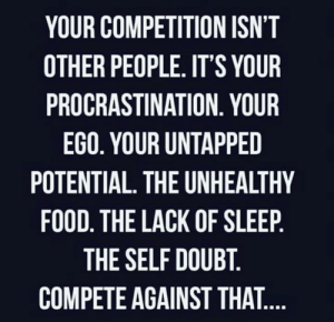 Major Facts💯: YOUR COMPETITION ISN'T  OTHER PEOPLE. IT'S YOUR  PROCRASTINATION. YOUR  EGO. YOUR UNTAPPED  POTENTIAL. THE UNHEALTHY  FOOD. THE LACK OF SLEEP.  THE SELF DOUBT.  COMPETE AGAINST THAT.... Major Facts💯