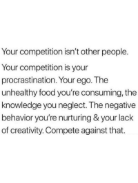 neglect: Your competition isn't other people.  Your competition is your  procrastination. Your ego. The  unhealthy food you're consuming, the  knowledge you neglect. The negative  behavior you're nurturing & your lack  of creativity. Compete against that.
