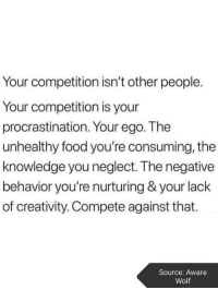 neglect: Your competition isn't other people.  Your competition is your  procrastination. Your ego. The  unhealthy food you're consuming, the  knowledge you neglect. The negative  behavior you're nurturing & your lack  of creativity. Compete against that.  Source: Aware  Wolf