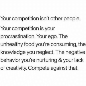 https://t.co/cBKbIAXeFv: Your competition isn't other people.  Your competition is your  procrastination. Your ego. The  unhealthy food you're consuming, the  knowledge you neglect. The negative  behavior you're nurturing & your lack  of creativity. Compete against that. https://t.co/cBKbIAXeFv