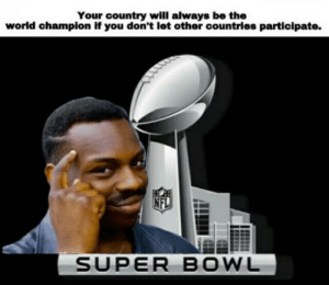 Super Bowl, World, and Bowl: Your country will always be the  world champion if you don't let other countries participate.  SUPER BOWL No offense Múricans.
