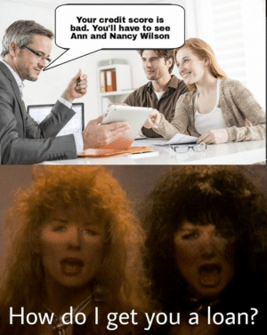 Bad, Memes, and Credit Score: Your credit score is  bad. You'll have to see  Ann and Nancy Wilson  How do I get you a loan?