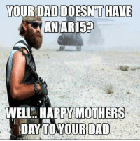 Happy Mother's Day!!! #CouldntResist  From The Cold Dead Hands Crew!!: YOUR DAD DOESNT HAVE  AN AR150  WELL HAPPY MOTHERS  DAY YOUR DAD Happy Mother's Day!!! #CouldntResist  From The Cold Dead Hands Crew!!