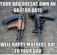 Dad, Guns, and Memes: YOUR DAD DOESNT OWN AN  AKATOR AR15  WELL HAPPY MOTHERS DAY  TO YOUR DAD happyfathersday ar15 ak47 gun guns ammo fathersday mothersday haha joke dad weak
