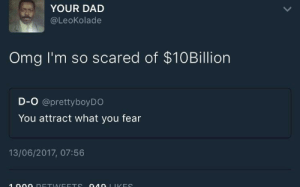 Dad, Omg, and Fear: YOUR DAD  @LeoKolade  Omg I'm so scared of $10Billion  D-O @prettyboyDO  You attract what you fear  13/06/2017, 07:56 fear does wonders