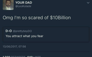 Dad, Dank, and Memes: YOUR DAD  @LeoKolade  Omg I'm so scared of $10Billion  D-O @prettyboyDO  You attract what you fear  13/06/2017, 07:56 Fear does wonders by Thrillraor MORE MEMES