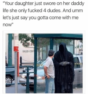 """Life, Tumblr, and Blog: """"Your daughter just swore on her daddy  life she only fucked 4 dudes. And umm  let's just say you gotta come with me  now""""  SALES CEN approach:  """"There's about 5 other dudes she calls daddy so we gotta make a couple of stops"""""""