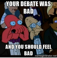I really wanted Donald to do well but...: YOUR DEBATE WAS  BAD  AND YOU SHOULD FEEL  BAD  memegenerator.net I really wanted Donald to do well but...