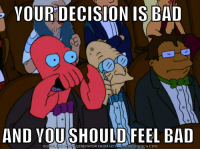 "Bad, Meme, and Netflix: YOUR DECISION IS BAD  0  0  AND YOU SHOULD FEEL BAD  DOWNLOAD MEME GENERATOR FROM HTTPMEMECRUNCH.COM <p><a href=""http://scifiseries.tumblr.com/post/161514319704/how-i-feel-about-netflix"" class=""tumblr_blog"">scifiseries</a>:</p>  <blockquote><p>How I feel about Netflix</p></blockquote>"