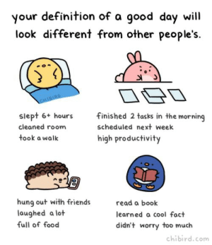 Enjoy life your own way via /r/wholesomememes https://ift.tt/30X4afO: your definition of a good day will  different from other people's.  look  CHIBIRD  finished 2 tasks in the morning  siept 6+ hours  scheduled next week  cleaned room  took a walk  high productivity  hung out with friends  laughed a lot  read a book  learned a cool fact  full of food  didn't worry too much  chibird.com  00 Enjoy life your own way via /r/wholesomememes https://ift.tt/30X4afO