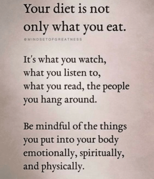 Watch, Diet, and You: Your diet is not  only what you eat.  MINDSETOFGREATNESS  It's what you watch,  what you listen to  what you read, the people  you hang around  Be mindful of the things  you put into your body  emotionally, spiritually,  and physically