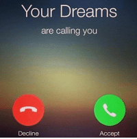 Your dreams are calling! Are you going to stay asleep and keep dreaming or are you going to get up and work for them? 🌎📚: Your Dreams  are calling you  Accept  Decline Your dreams are calling! Are you going to stay asleep and keep dreaming or are you going to get up and work for them? 🌎📚