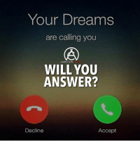 Memes, Ambition, and Dreams: Your Dreams  are calling you  AMBITION  WILL YOU  ANSWER?  Decline  Accept If your dreams called, would you answer? DOUBLE TAP IF YOU WOULD ANSWER!