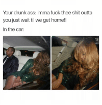 Damn Shame. 😩 WakeYoAssUp: Your drunk ass: Imma fuck thee shit outta  you just wait til we get home!!  In the car: Damn Shame. 😩 WakeYoAssUp