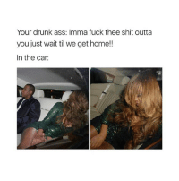 he already knows what to expect lol: Your drunk ass: Imma fuck thee shit outta  you just wait til we get home!!  In the car: he already knows what to expect lol