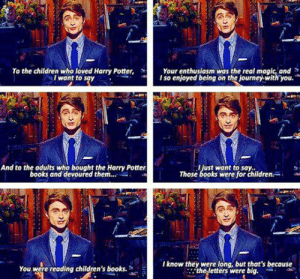 srsfunny:  Children Who Love Harry Potterhttp://srsfunny.tumblr.com/: Your enthusiasm was the real magic, and  I so enjoyed being on the journey.with you.  To the children who loved Harry Potter,  I want to say  And to the adults who bought the Harry Potter  books and devoured them.  Jjust want to say:  Those books were for children.  I know they were long, but that's because  the letters were big.  You were reading children's books. srsfunny:  Children Who Love Harry Potterhttp://srsfunny.tumblr.com/