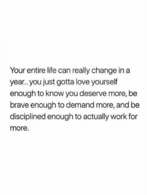 Love Yourself: Your entire life can really change in a  year.. you just gotta love yourself  enough to know you deserve more, be  brave enough to demand more, and be  disciplined enough to actually work for  more.