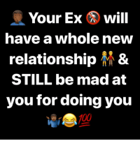 Anaconda, Energy, and Smh: Your Ex will  have a whole new  relationship &  STILL be mad at  you for doing you  100 Me when I was hoe'n. Smh 😂😂😂😂 let me do me and you keep that same energy you had when we split up.