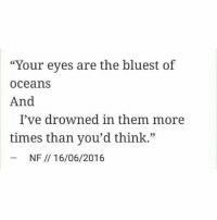 "Oceans, Think, and Them: ""Your eyes are the bluest of  oceans  And  I've drowned in them more  times than you'd think.""  35  NF // 16/06/2016"
