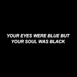 your soul: YOUR EYES WERE BLUE BUT  YOUR SOUL WAS BLACK