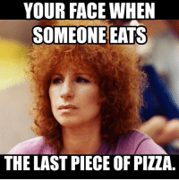 Smh... barbrastreisand meme barbrameme queen werk fierce greateststar greatestsinger hellogorgeous boss: YOUR FACE WHEN  SOMEONE EATS  THE LAST PIECE OF PIZZA Smh... barbrastreisand meme barbrameme queen werk fierce greateststar greatestsinger hellogorgeous boss
