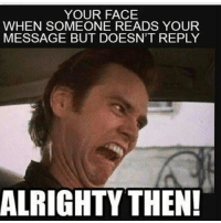 YOUR FACE  WHEN SOMEONE READS YOUR  MESSAGE BUT DOESN'T REPLY  ALRIGHTY THEN! This happens a lot. clean cleanfunny cleanhilarious cleanposts cleanpictures cleanaccount funny funnyaccount funnypictures funnyposts funnyclean funnyhilarious