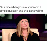 barbrastreisand barbrameme meme yourfacewhen: Your face when you ask your mom a  simple question and she starts yelling barbrastreisand barbrameme meme yourfacewhen