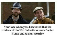 Arthur, Doctor, and Memes: Your face when you discovered that the  robbers of the 101 Dalmatians were Doctor  House and Arthur Weasley
