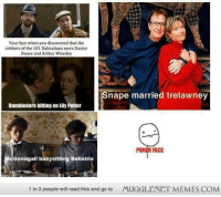 """Arthur, Doctor, and Dumbledore: Your face when you discovered that the  robbers of the 101 Dalmatians were Doctor  House and Arthur Weasley  nape married trelawney  Dumbledore hitting on Lily Potter  POKİR FACE  Gonagall babysitting Bellatrix  1 in 3 people will read this and go to  MUGGLENET MEMES.COM <p>&hellip;My life&hellip; Is a lie&hellip; <a href=""""http://ift.tt/1liUS18"""">http://ift.tt/1liUS18</a></p>"""