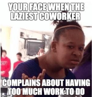 Funny, Memes, and Too Much: YOUR FACEWHEN THE  LAZIEST COWORKER  COMPLAINS ABOUT HAVING  TOO MUCH WORK:TO DO Funny Work Related Memes To Get You Through Those Work Day Slumps