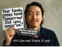 Memes, News, and The Walking Dead: Your famil  Connes nom  Did you  WALKING DEADINSIDE  Original Mari  Hit Like and Share if yes! #TheWalkingDead fans, we're probably going to be saying goodbye to Glenn tomorrow night, so an actual response for Steven Yeun today would be AMAZING. :) (y)  http://www.egvoproductions.com/news-blog/the-walking-dead-season-7-premiere-the-day-will-come-when-you-wont-be-on-amc-10-23-2016