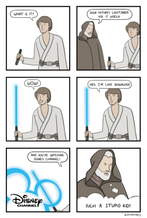 Disney, Lightsaber, and Luke Skywalker: YOUR FATHER'S LİGHTSABER  USE İTWİSELY!  WHAT iS iT?  WOW!  HEV, I'M LUKE SKyWALKER  AND YOU'RE WATCHİNG  DİSNEY CHANNEL!  ISNE  CHANNEL  SUCH A STUPİD KiD!  eimthebirdgvy Luke Skywalker [OC]