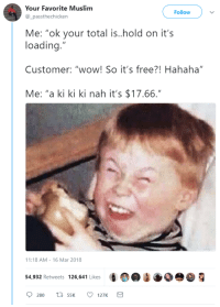 """Blackpeopletwitter, Muslim, and Wow: Your Favorite Muslim  Follow  _passthechicken  Me: """"ok your total is.hold on it's  loading.""""  Customer: """"wow! So it's free?! Hahaha  Me: """"a ki ki ki nah it's $17.66.""""  1:18 AM-16 Mar 2018  54,932 Retweets 126,641 Likes  G @ ●090 g <p>No, but these hands are free sir (via /r/BlackPeopleTwitter)</p>"""