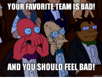 You Should Feel Bad: YOUR FAVORITE TEAM IS BAD!  AND YOU SHOULD FEEL BAD!