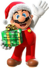 Mario Has A Special Holiday Message for YOU!: YOUR FEARS ARE  TOTALLY  EXAGGERATED  PEOPLE ACTUALLY  LIKE YOU  MORE THAN YOU REALIZE  YOU'RE ONLY ABNORMAL  1N A GOOD WAY.  AND  YOU HAVE PERMISSION  O BE HAPPY Mario Has A Special Holiday Message for YOU!